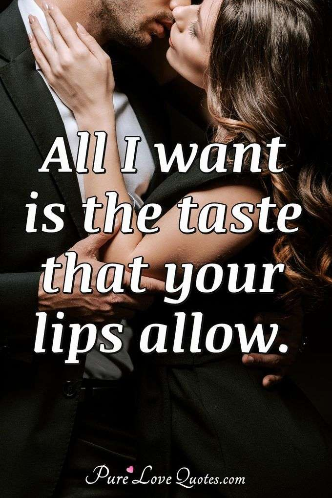 All I want is the taste that your lips allow. - Anonymous