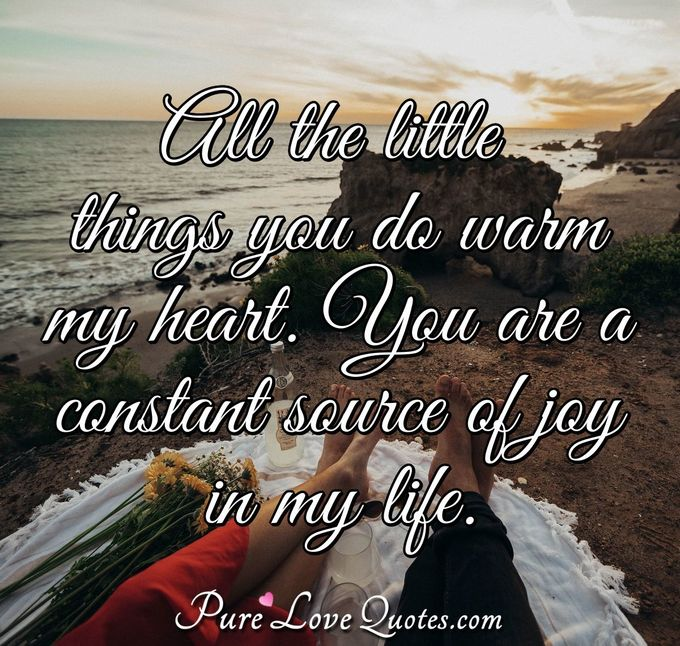 All the little things you do warm my heart. You are a constant source of joy in my life.