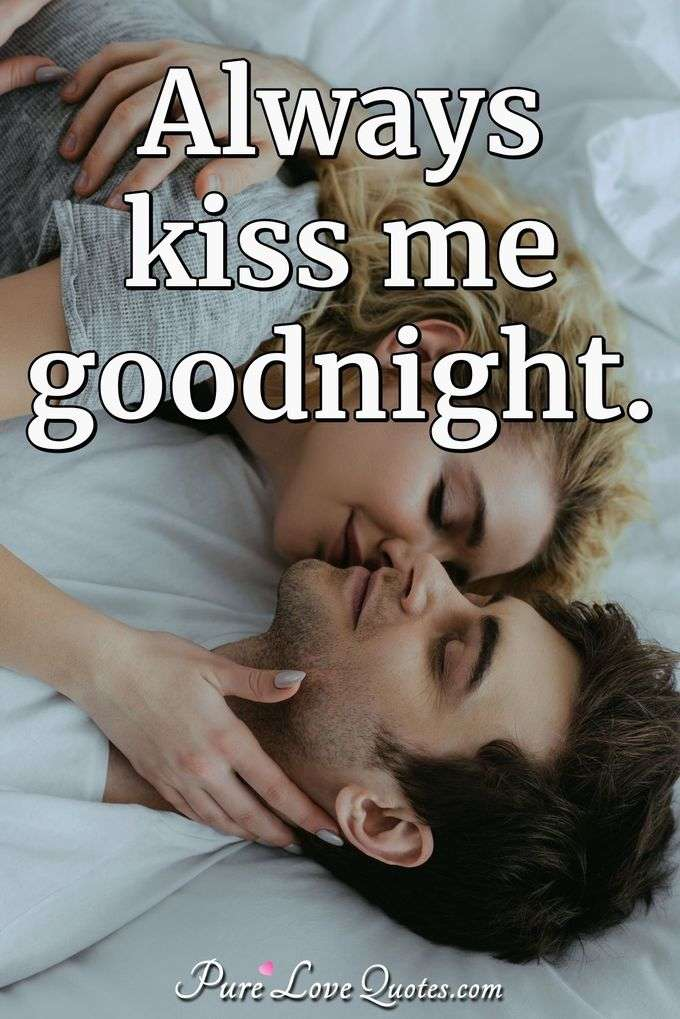Always kiss me goodnight. - Anonymous