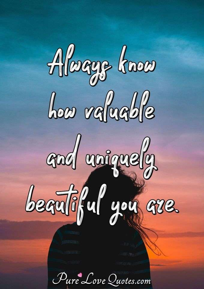Always know how valuable and uniquely beautiful you are. - Anonymous