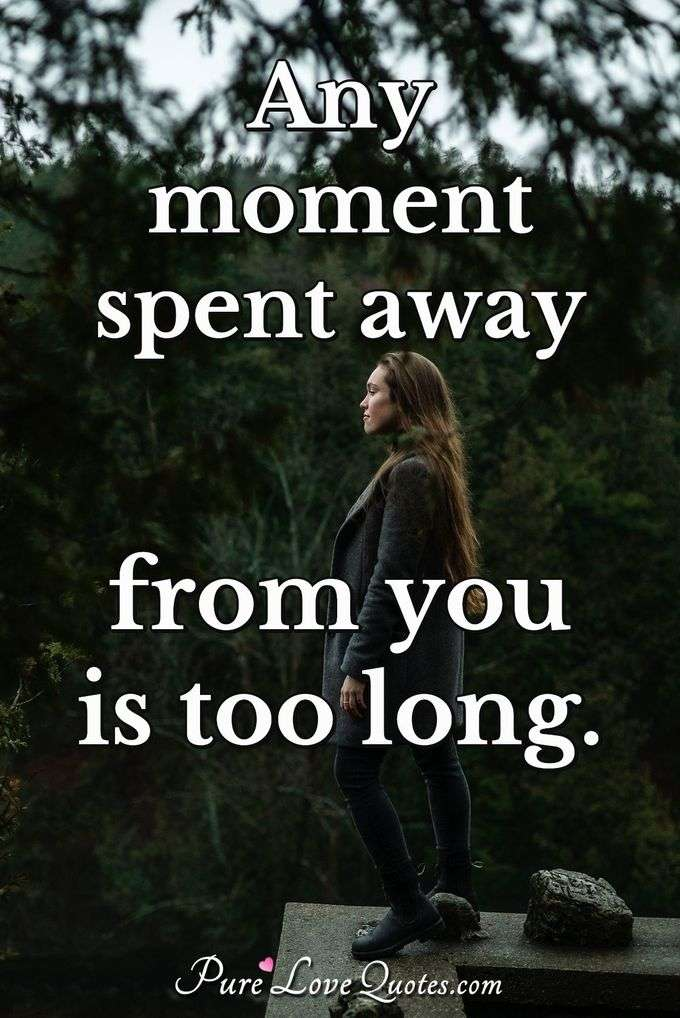 Any moment spent away from you is too long.