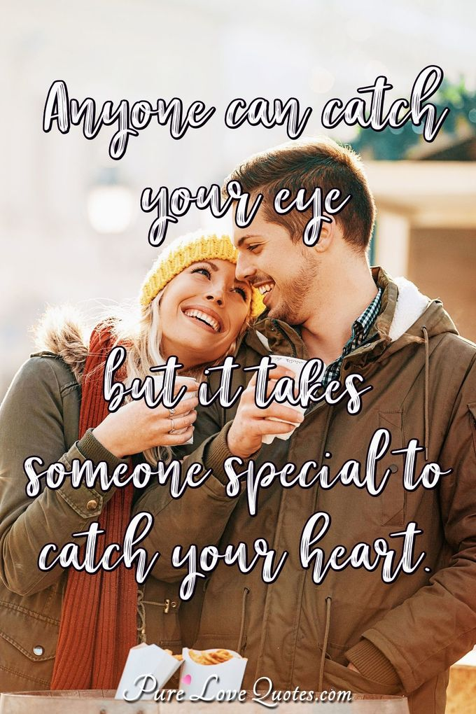 Anyone can catch your eye but it takes someone special to catch your heart.