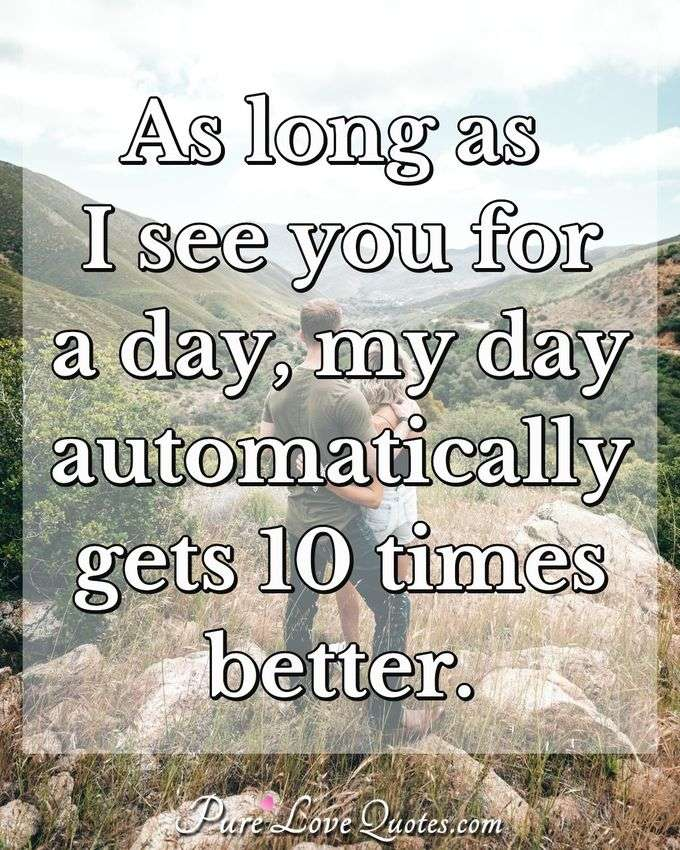 As long as I see you for a day, my day automatically gets 10 times better. - Anonymous