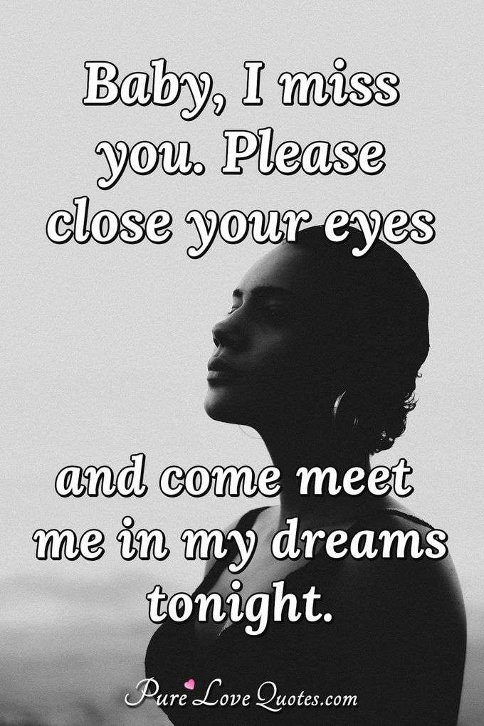 Baby, I miss you. Please close your eyes and come meet me in my dreams tonight. - Anonymous