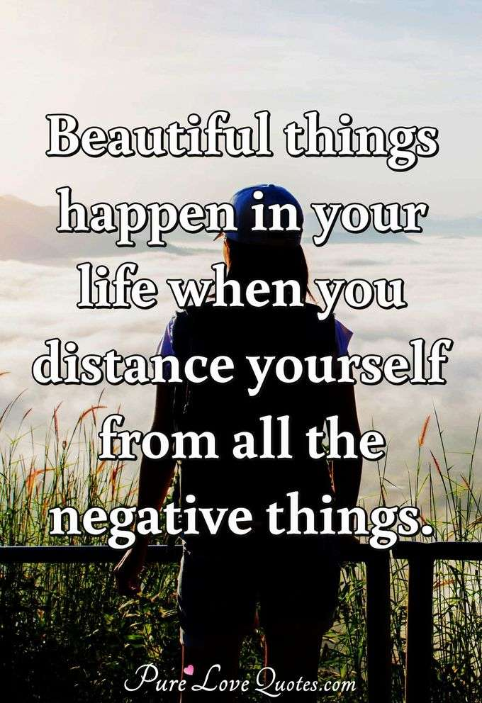 Beautiful things happen in your life when you distance yourself from all the negative things. - Anonymous