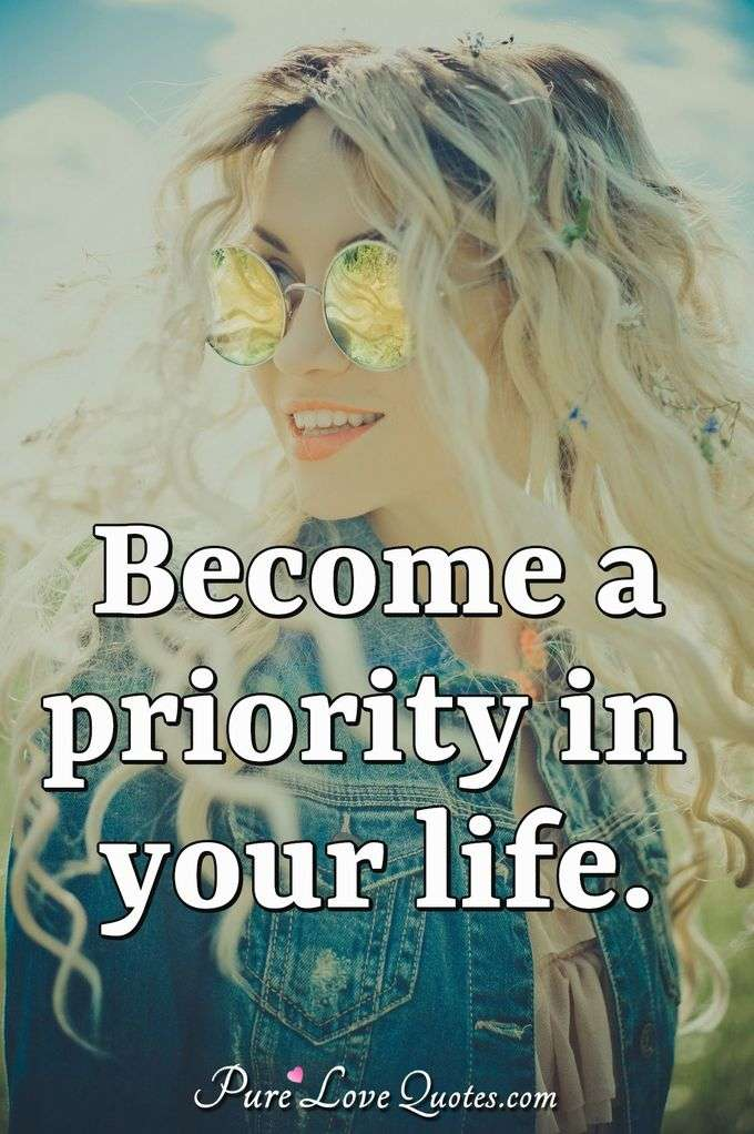 Become a priority in your life.