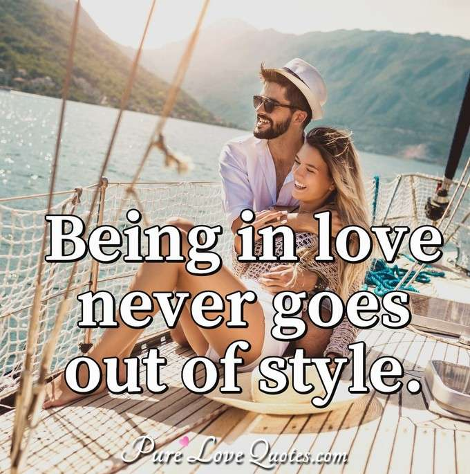 Quotes About Love Relationships: Being In Love Never Goes Out Of Style.