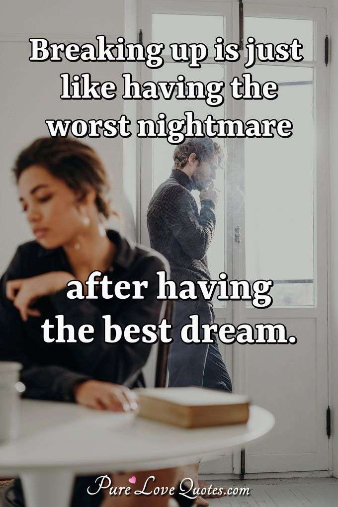 Breaking up is just like having the worst nightmare after having the best dream.