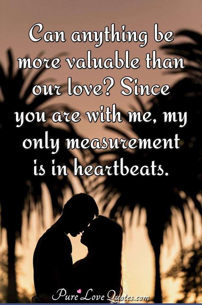 Can anything be more valuable than our love? Since you are with me, my only measurement is in heartbeats.