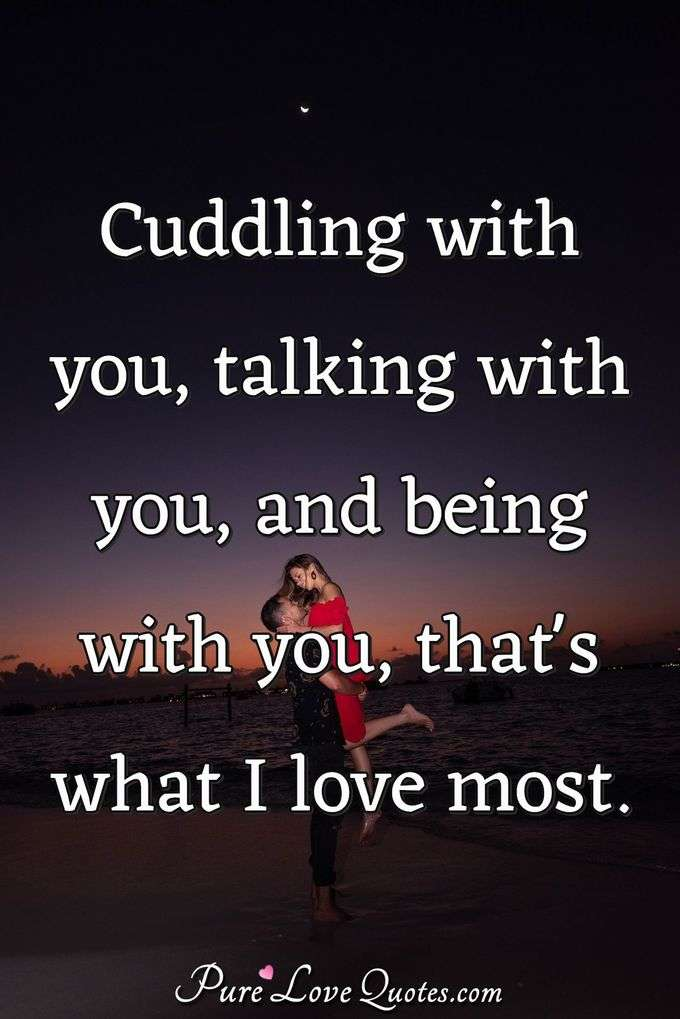Cuddling with you, talking with you, and being with you, that's what I love most.