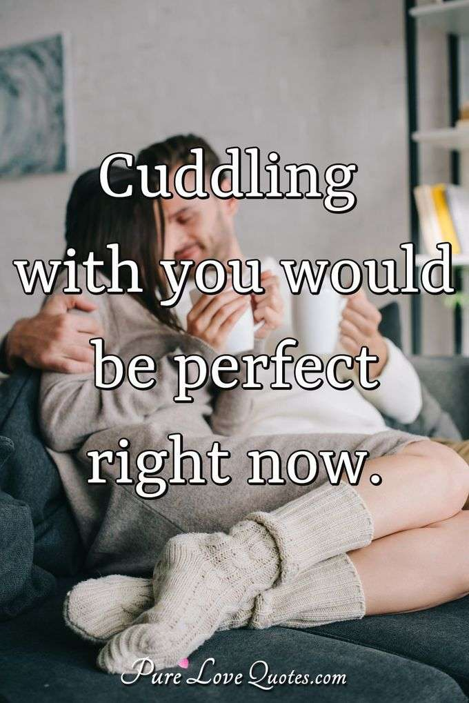 Cuddling with you would be perfect right now. | PureLoveQuotes