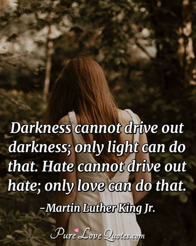 Darkness Cannot Drive Out Darkness; Only Light Can Do That. Hate Cannot  Drive Out