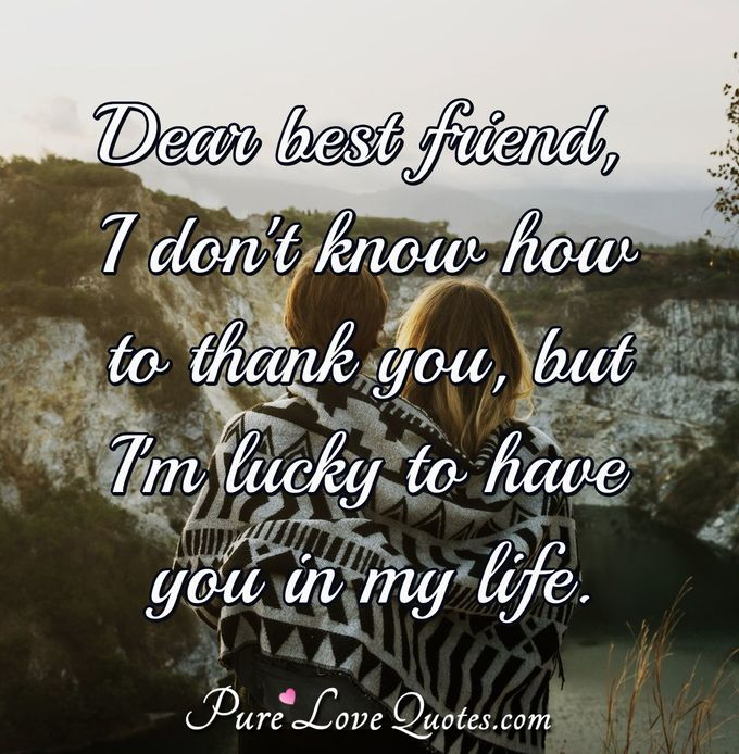 Dear best friend, I don't know how to thank you, but I'm lucky to have you in my life. - Anonymous