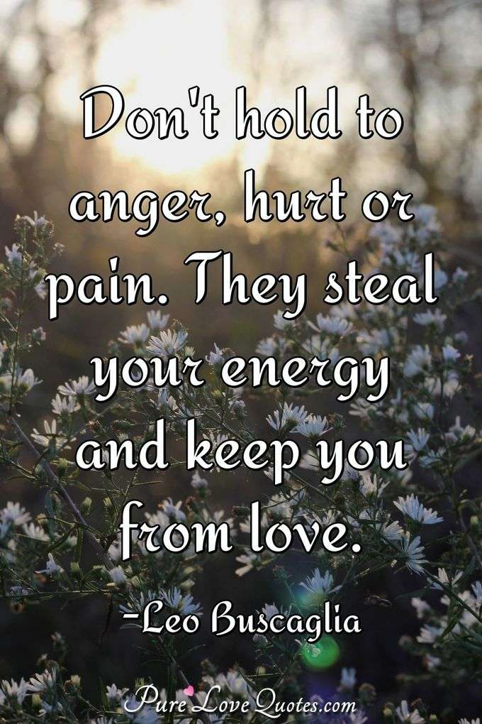 Dont hold to anger, hurt or pain. They steal your energy and keep you ...