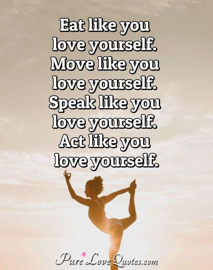 Eat like you love yourself. Move like you love yourself. Speak
