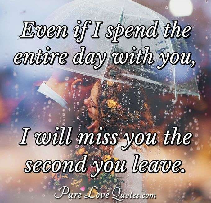Even if I spend the entire day with you, I will miss you the second you leave.