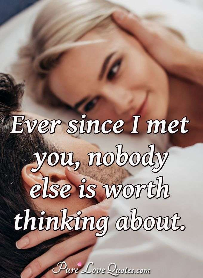 Ever since I met you, nobody else is worth thinking about.