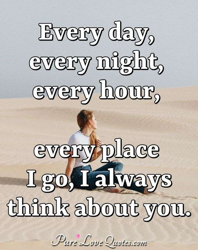 Every day, every night, every hour, every place I go, I always think about you. - Anonymous
