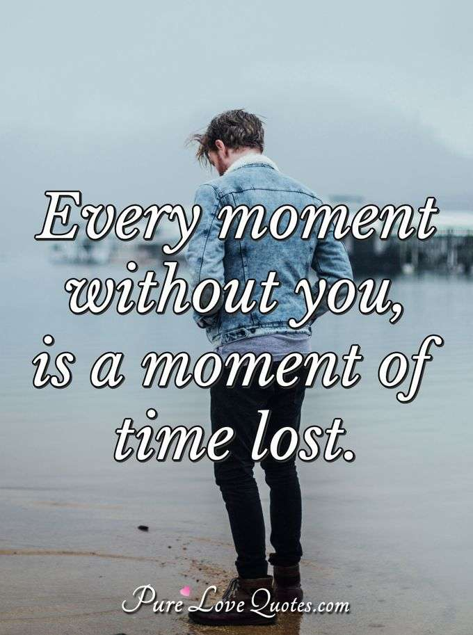 Every moment without you, is a moment of time lost.