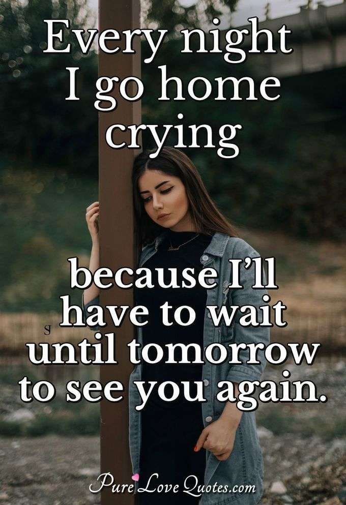 Every night I go home crying because I'll have to wait until tomorrow to see you again.