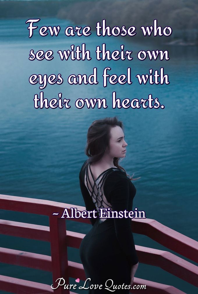 Few are those who see with their own eyes and feel with their own hearts.