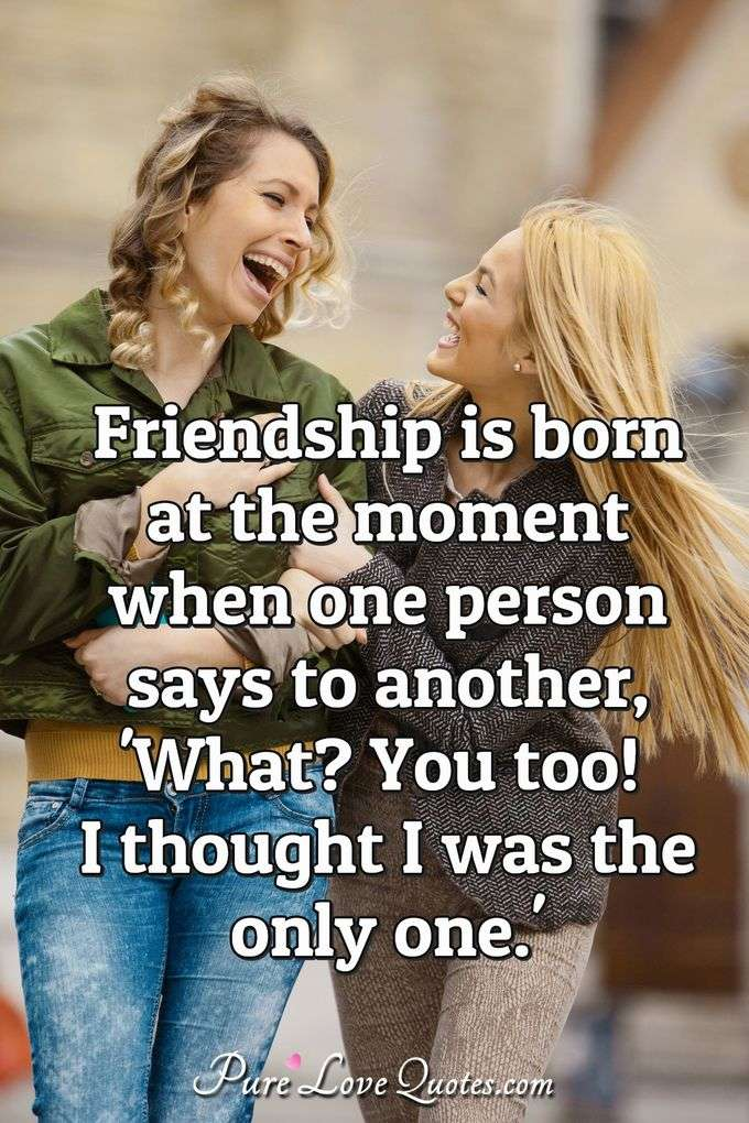Friendship is born at the moment when one person says to another, 'What? You too! I thought I was the only one.'
