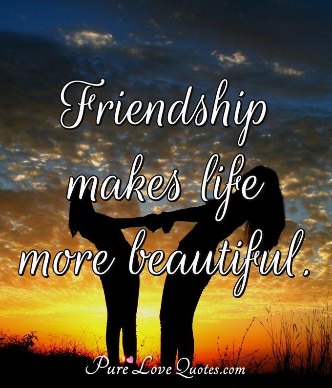 Friendship makes life more beautiful.   PureLoveQuotes