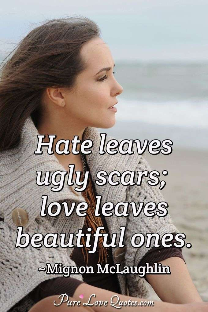 Love Hate Quotes And Sayings: Hate Leaves Ugly Scars; Love Leaves Beautiful Ones