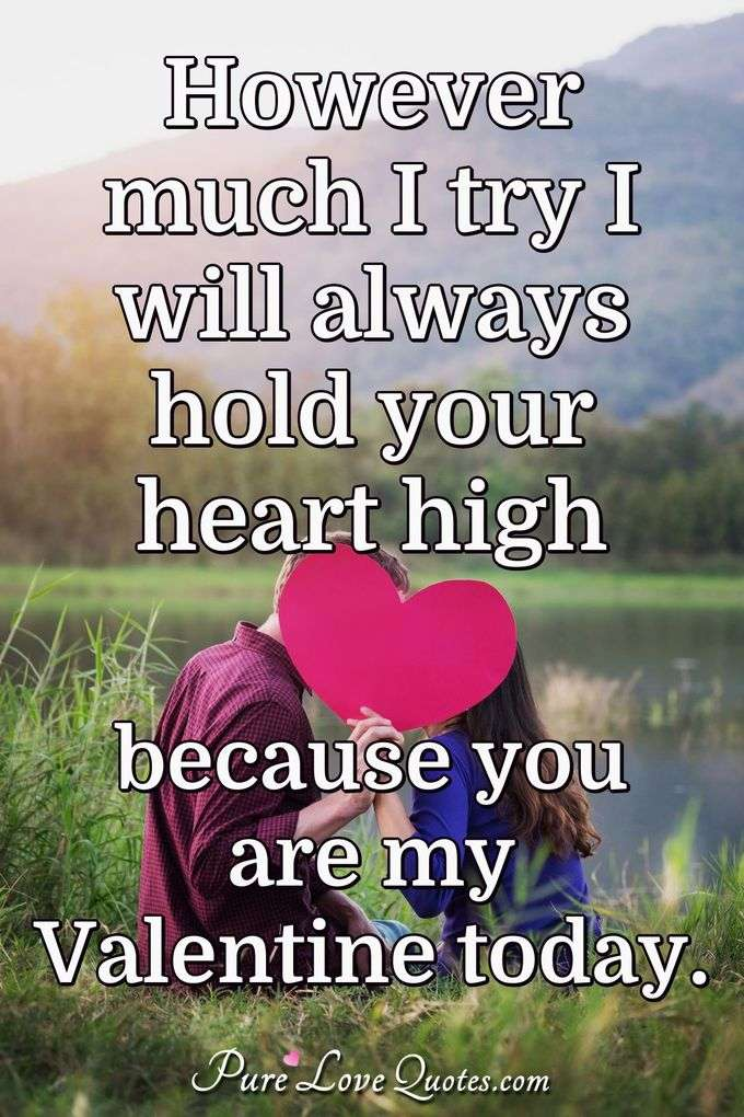 However much I try I will always hold your heart high because you are my Valentine today. - Anonymous