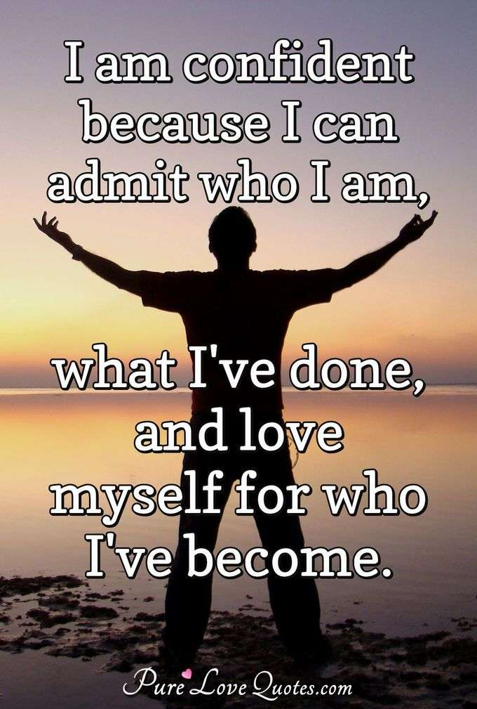 I am confident because I can admit who I am, what I've done, and love myself for who I've become. - Anonymous