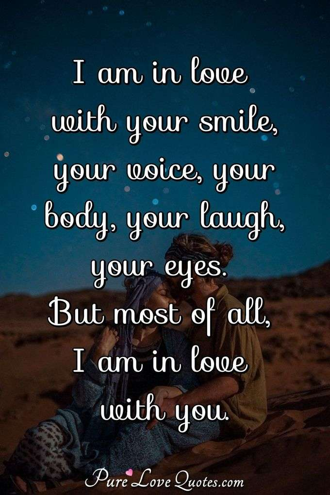 I am in love with your smile, your voice, your body, your laugh, your eyes. But most of all, I am in love with you. - Anonymous