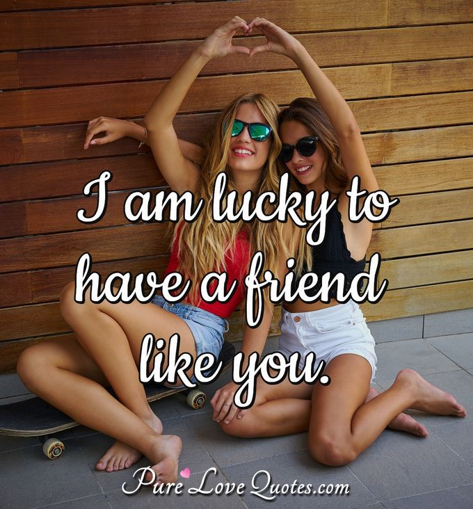 I am lucky to have a friend like you.