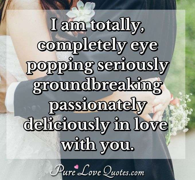 I am totally completely eye popping seriously groundbreaking passionately deliciously in love with you. - Anonymous