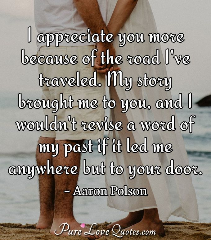 I appreciate you more because of the road I've traveled. My story brought me to you, and I wouldn't revise a word of my past if it led me anywhere but to your door. - Aaron Polson