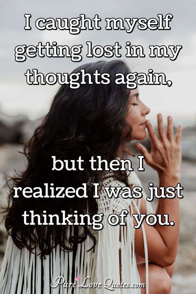 I caught myself getting lost in my thoughts again, but then I realized I was just thinking of you. - Anonymous