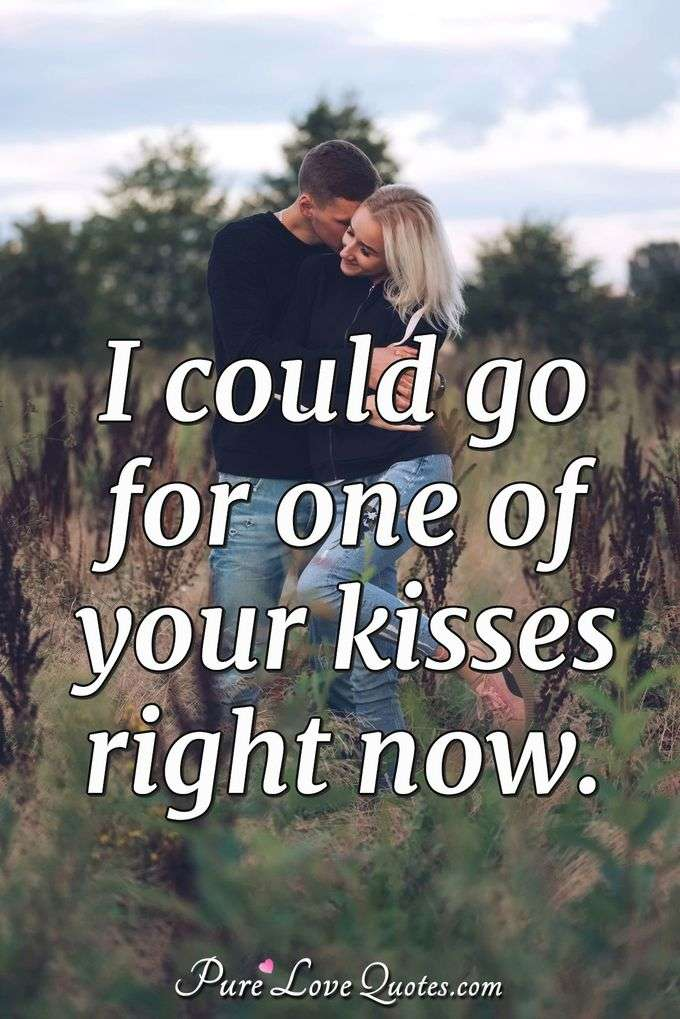 I could go for one of your kisses right now.