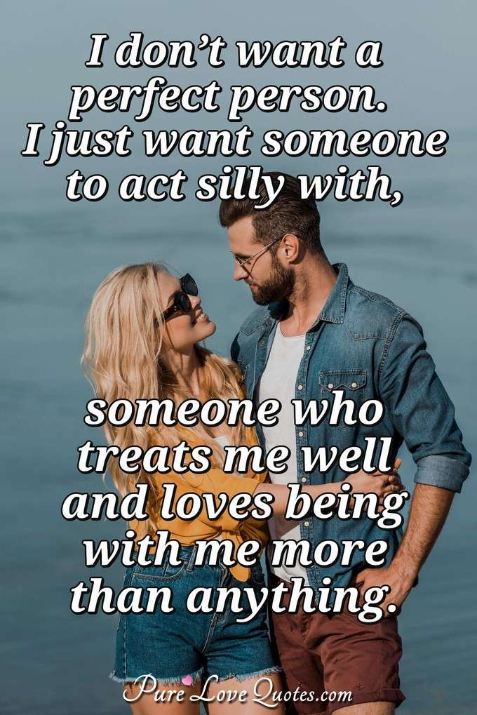 I don't want a perfect person. I just want someone to act silly with, someone who treats me well & loves being with me more than anything.