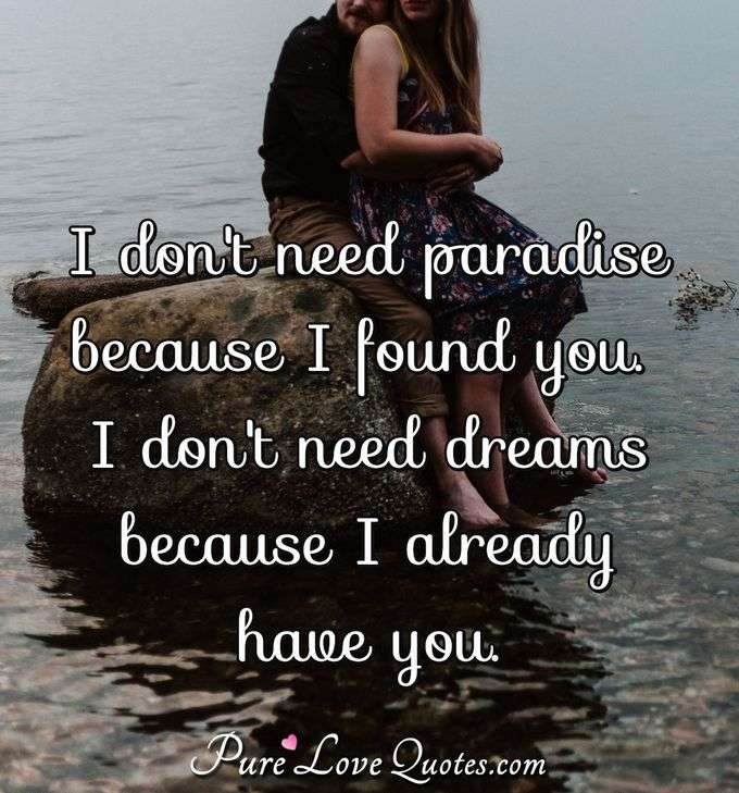 I don't need paradise because I found you. I don't need dreams because I already have you. - Anonymous