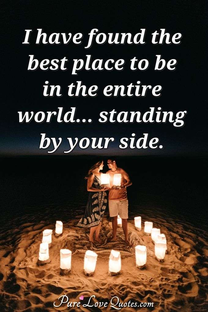 I have found the best place to be in the entire world... standing by your side.