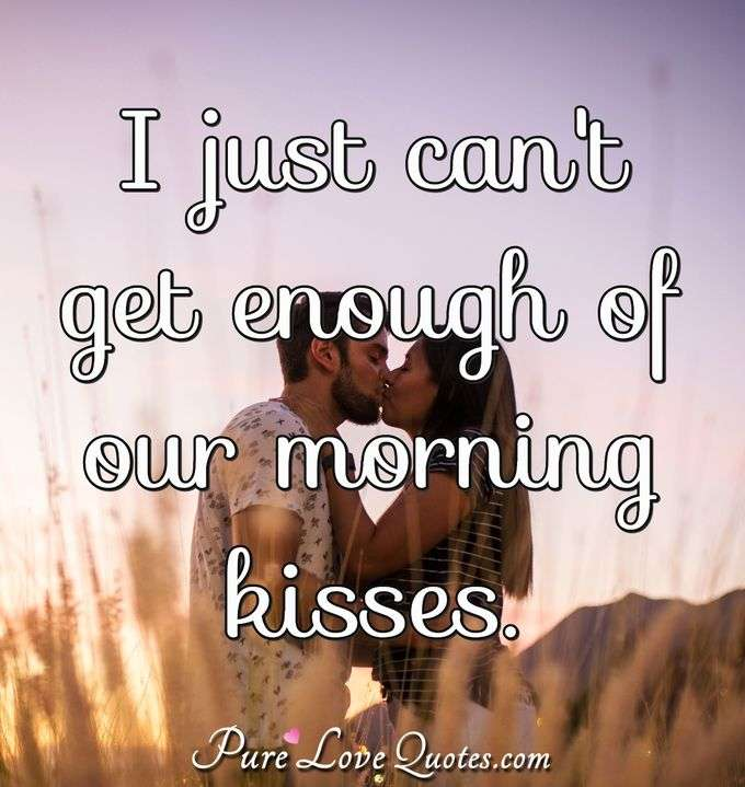 I just can't get enough of our morning kisses. - Anonymous
