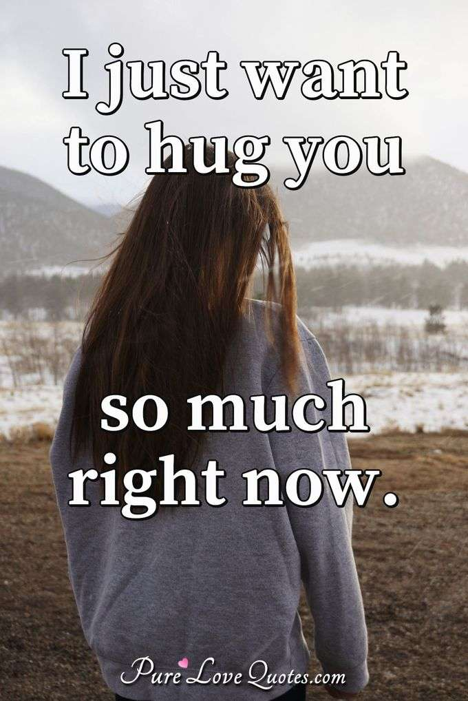 I just want to hug you so much right now. - Anonymous