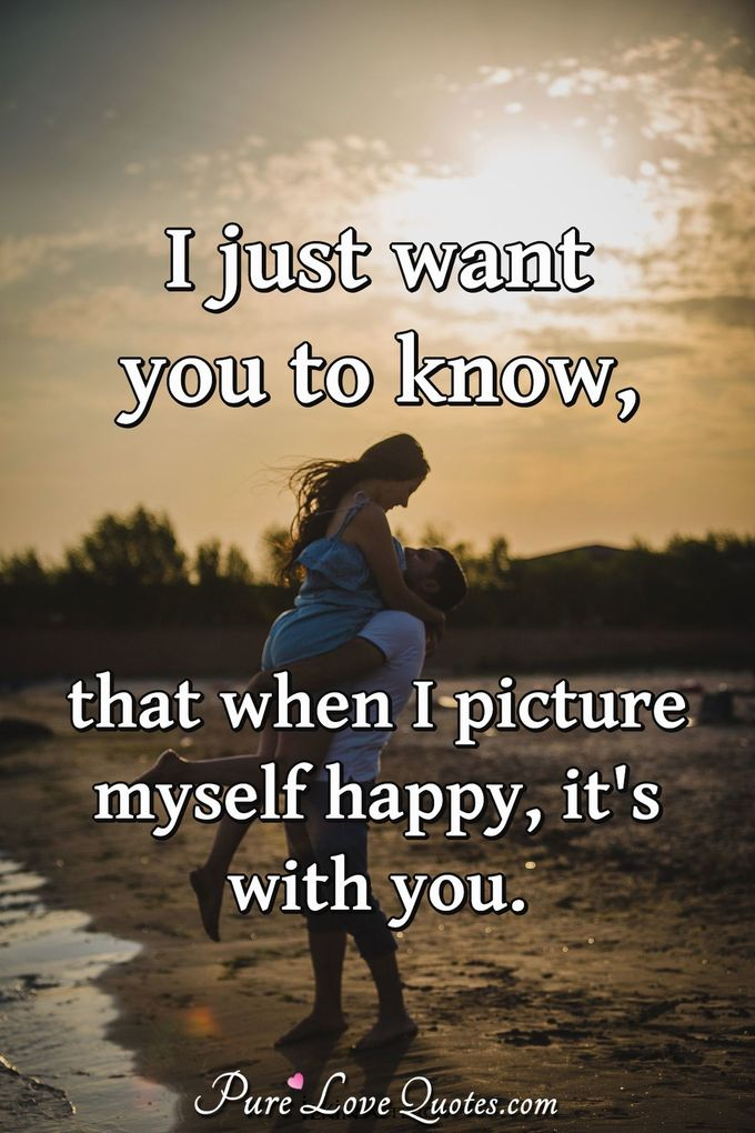 I just want you to know, that when I picture myself happy, it's with you.