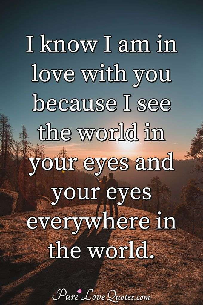 I know I am in love with you because I see the world in your eyes and your eyes everywhere in the world.
