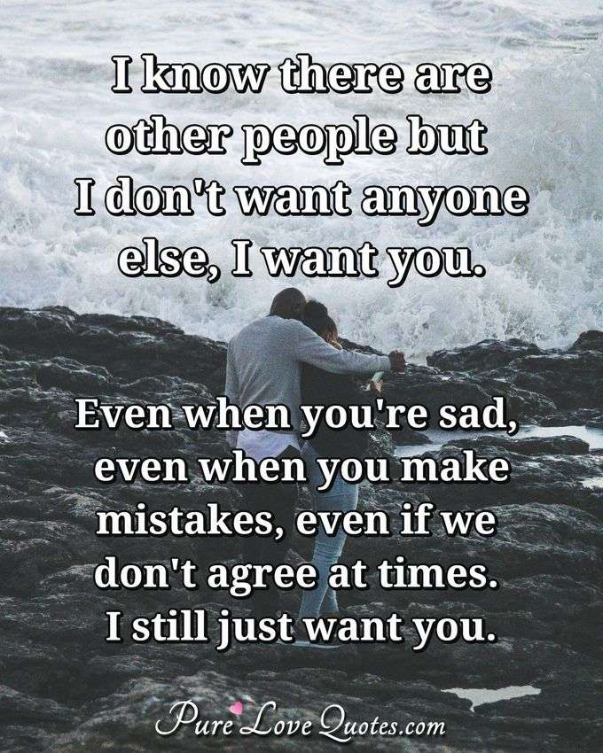 I know there are other people but I don't want anyone else, I want you. Even when you're sad, even when you make mistakes, even if we don't agree at times. I still just want you.