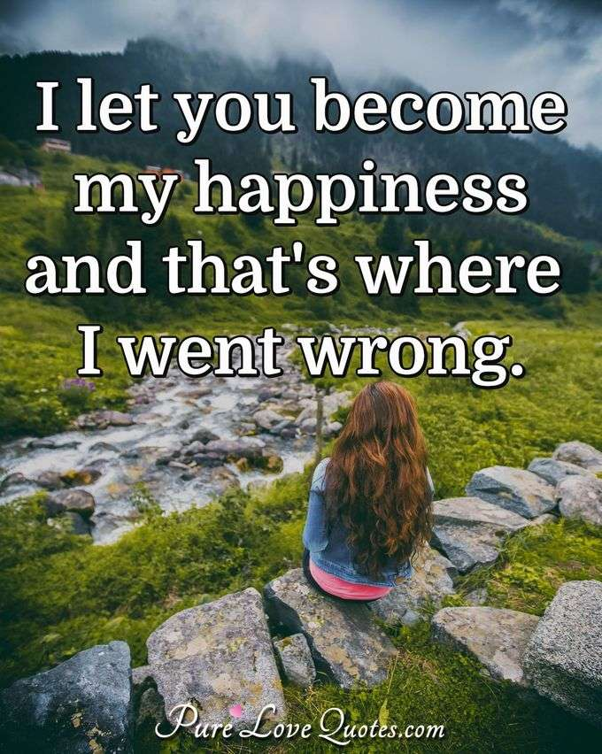 I let you become my happiness and that's where I went wrong.