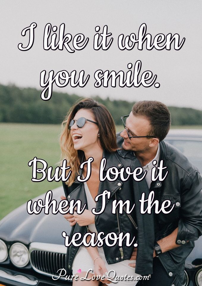 I like it when you smile. But I love it when I'm the reason.