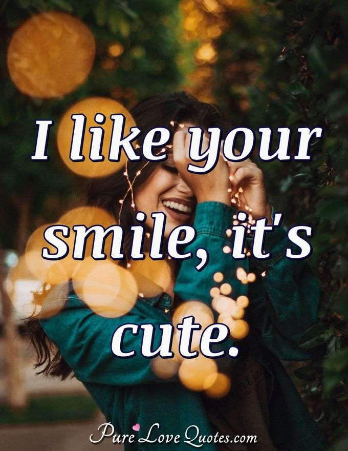 I like your smile, it's cute.