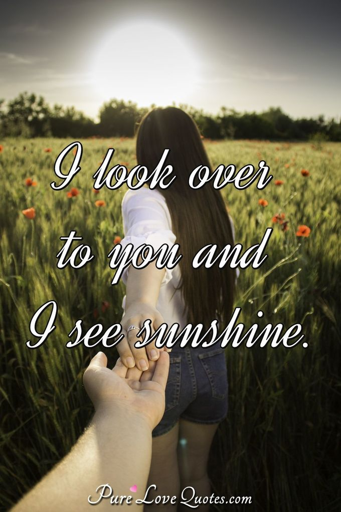 I look over to you and I see sunshine.