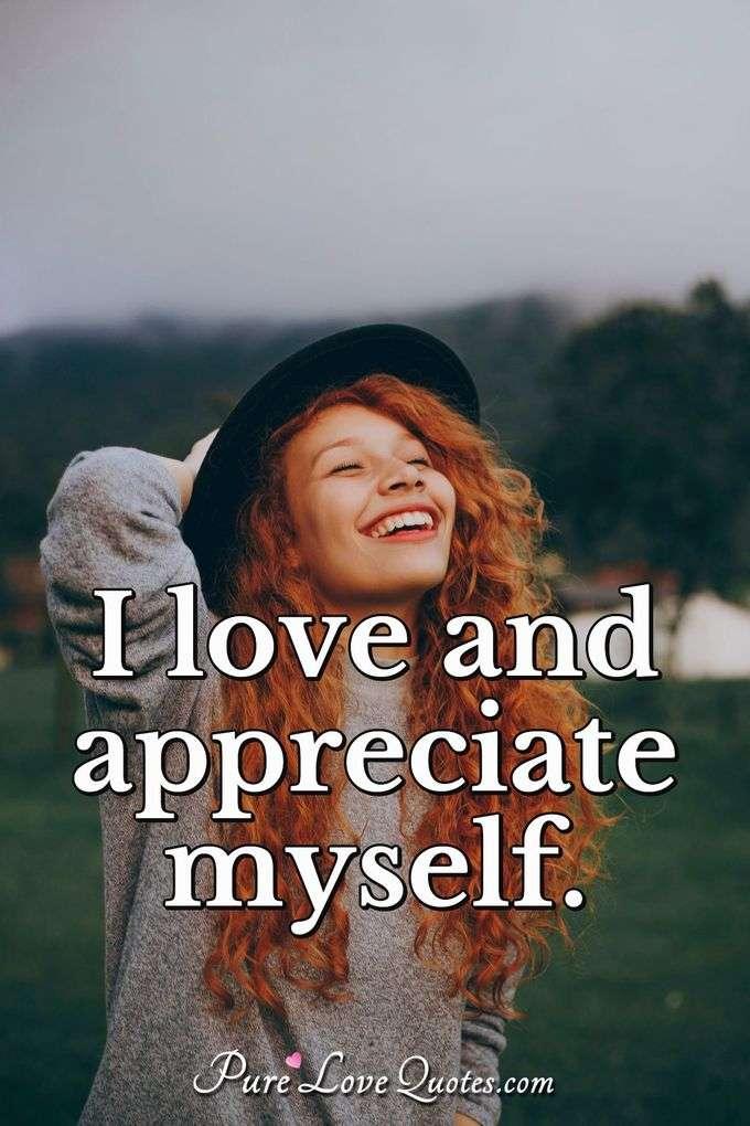 I love and appreciate myself.   PureLoveQuotes