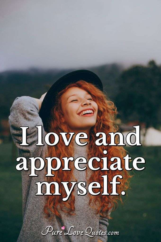 I love and appreciate myself.